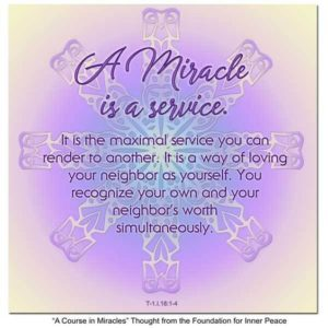 """graphic (ACIM Weekly Thought): """"A miracle is a service. It is the maximal service you can render to another. It is a way of loving your neighbor as yourself. You recognize your own and your neighbor's worth simultaneously."""" T-1.I.18:1-4"""