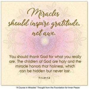 """graphic (ACIM Weekly Thought): """"Miracles should inspire gratitude, not awe. You should thank God for what you really are. The children of God are holy and the miracle honors their holiness, which can be hidden but never lost."""" T-1.I.31:1-3"""