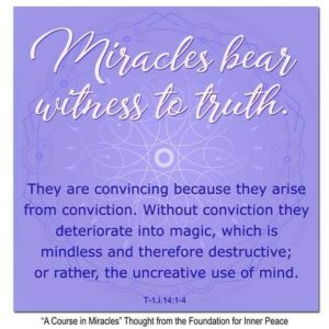 """graphic (ACIM Weekly Thought): """"Miracles bear witness to truth. They are convincing because they arise from conviction. Without conviction they deteriorate into magic, which is mindless and therefore destructive; or rather, the uncreative use of mind."""" T-1.I.14:1-4"""