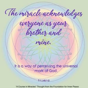 """graphic (ACIM Weekly Thought): """"The miracle acknowledges everyone as your brother and mine. It is a way of perceiving the universal mark of God."""" T-1.I.40:1-2"""