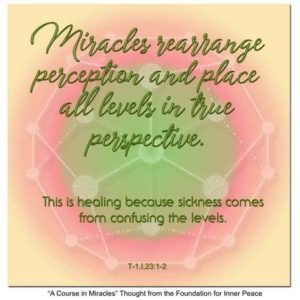 """graphic (ACIM Weekly Thought): """"Miracles rearrange perception and place all levels in true perspective. This is healing because sickness comes from confusing the levels."""" T-1.23:1-2"""