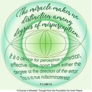 """graphic (ACIM Weekly Thought): """"The miracle makes no distinction among degrees of misperception. It is a device for perception correction, effective quite apart from either the degree or the direction of the error. This is its true indiscriminateness."""" T-1.I.49:1-3"""