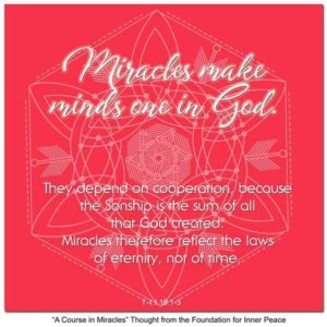 """graphic (ACIM Weekly Thought): """"Miracles make minds one in God. They depend on cooperation, because the Sonship is the sum of all that God created. Miracles therefore reflect the laws of eternity, not of time."""" T-1:I.19:1-3"""