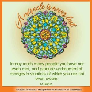 """graphic (ACIM Weekly Thought): """"A miracle is never lost. It may touch many people you have not even met, and produce undreamed of changes in situations of which you are not even aware."""" T-1.I.45:1-2"""