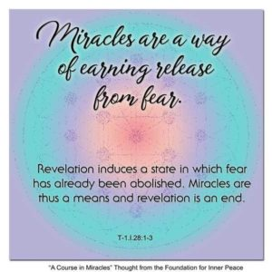 """graphic (ACIM Weekly Thought): """"Miracles are a way of earning release from fear. Revelation induces a state in which fear has already been abolished. Miracles are thus a means and revelation is an end."""" T-1.l.28:1-3"""
