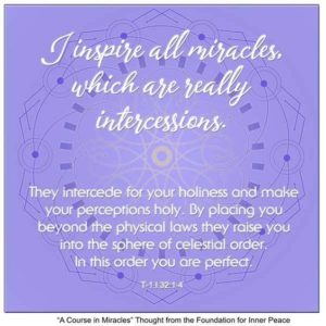 """graphic (ACIM Weekly Thought): """"I inspire all miracles, which are really intercessions. They intercede for your holiness and make your perceptions holy. By placing you beyond the physical laws they raise you into the sphere of celestial order. In this order you are perfect."""" T-1.I.32:1-4"""