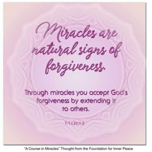 """graphic (ACIM Weekly Thought): """"Miracles are natural signs of forgiveness. Through miracles you accept God's forgiveness by extending it to others."""" T-1.I.21:1-2"""