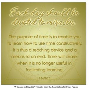 """graphic (ACIM Weekly Thought): """"Each day should be devoted to miracles. The purpose of time is to enable you to learn how to use time constructively. It is thus a teaching device and a means to an end. Time will cease when it is no longer useful in facilitating learning."""" T-1.I.15:1-4"""