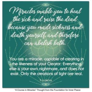"""graphic (ACIM Weekly Thought): """"Miracles enable you to heal the sick and raise the dead because you made sickness and death yourself, and can therefore abolish both. You are a miracle, capable of creating in the likeness of your Creator. Everything else is your own nightmare, and does not exist. Only the creations of light are real."""" T-1.I.24:1-4"""