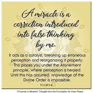 """graphic (ACIM Weekly Thought): """"A miracle is a correction introduced into false thinking by me. It acts as a catalyst, breaking up erroneous perception and reorganizing it properly. This places you under the Atonement principle, where perception is healed. Until this has occurred, knowledge of the Divine Order is impossible."""" T-1.I.37:1-4"""