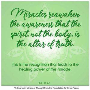 """graphic (ACIM Weekly Thought): """"Miracles reawaken the awareness that the spirit, not the body, is the altar of truth. This is the recognition that leads to the healing power of the miracle."""" T-1.I.20:1-2"""