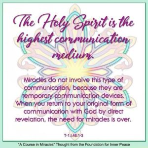 """graphic (ACIM Weekly Thought): """"The Holy Spirit is the highest communication medium. Miracles do not involve this type of communication, because they are temporary communication devices. When you return to your original form of communication with God by direct revelation, the need for miracles is over."""" T-1.I.46:1-3"""