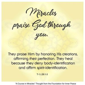 """graphic (ACIM Weekly Thought): """"Miracles praise God through you. They praise Him by honoring His creations, affirming their perfection. They heal because they deny body-identification and affirm spirit-identification."""" T-1.I.29:1-3"""