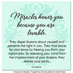 """graphic (ACIM Weekly Thought): """"Miracles honor you because you are lovable. They dispel illusions about yourself and perceive the light in you. They thus atone for your errors by freeing you from your nightmares. By releasing your mind from the imprisonment of your illusions, they restore your sanity."""" T-1.I.33:1-4"""
