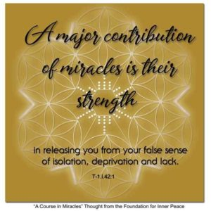 """graphic (ACIM Weekly Thought): """"A major contribution of miracles is their strength in releasing you from your false sense of isolation, deprivation and lack."""" T-1.I.42:1"""