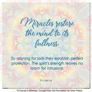 """graphic (ACIM Weekly Thought): """"Miracles restore the mind to its fullness. By atoning for lack they establish perfect protection. The spirit's strength leaves no room for intrusions."""" T-1.I.34:1-3"""