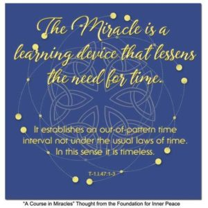 """graphic (ACIM Weekly Thought): """"The Miracle is a learning device that lessens the need for time. It establishes an out-of-pattern interval not under the usual laws of time. In this sense it is timeless."""" T-1.I.47:1-3"""