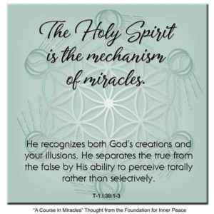"""graphic (ACIM Weekly Thought): """"The Holy Spirit is the mechanism of miracles. He recognizes both God's creations and your illusions. He separates the true from the false by His ability to perceive totally rather than selectively."""" T-1.I.38:1-3"""