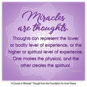 """graphic (ACIM Weekly Thought): """"Miracles are thoughts. Thoughts can represent the lower or bodily level of experience, or the higher or spiritual level of experience. One makes the physical, and the other creates the spiritual."""" T-1.I.12:1-3"""