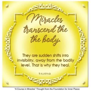 """graphic (ACIM Weekly Thought): """"Miracles transcend the body. They are sudden shifts into invisibility, away from the bodily level. That is why they heal."""" T-1.I.17:1-3"""