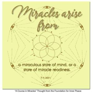 """graphic (ACIM Weekly Thought): """"Miracles arise from a miraculous state of mind, or a state of miracle readiness."""" T-1.I.43:1"""