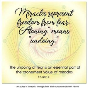 """graphic (ACIM Weekly Thought): """"Miracles represent freedom from fear. 'Atoning' means 'undoing.' The undoing of fear is an essential part of the atonement value of miracles."""" T-1.I.26:1-3"""