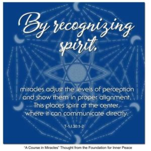 """graphic (ACIM Weekly Thought): """"By recognizing spirit, miracles adjust the levels of perception and show them in proper alignment. This places spirit at the center, where it can communicate directly."""" T-1.I.30:1-2"""