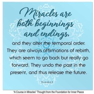 """graphic (ACIM Weekly Thought): """"Miracles are both beginnings and endings, and so they alter the temporal order. They are always affirmations of rebirth, which seem to go back but really go forward. They undo the past in the present, and thus release the future."""" T-1.I.13:1-3"""