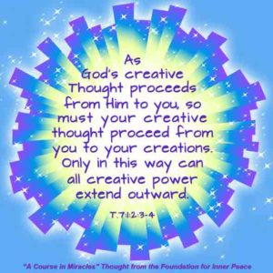 """graphic (ACIM Weekly Thought): """"As God's creative thought proceeds from Him to you, so must your creative thought proceed from you to your creations. Only in this way can all creative power extend outward."""" T-7.I.2:3-4"""