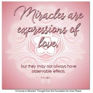 """graphic (ACIM Weekly Thought): """"Miracles are expressions of love, but they may not always have observable effects."""" T-1.I.35:1"""