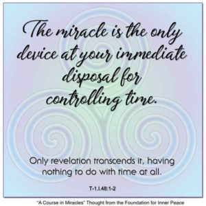 """graphic (ACIM Weekly Thought): """"The miracle is the only device at your immediate disposal for controlling time. Only revelation transcends it, having nothing to do with time at all."""" T-1.I.48:1-2 Principle 48"""