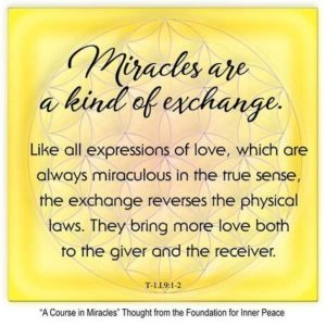 """graphic (ACIM Weekly Thought): """"Miracles are a kind of exchange. Like all expressions of love, which are always miraculous in the true sense, the exchange reverses the physical laws. They bring more love both to the giver and the receiver."""" T-1.I.9:1-2"""