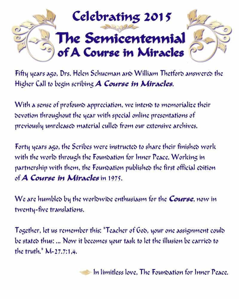 "Celebrating 2015: SemiCentennial of A Course in Miracles – Fifty years ago in 1965, Drs. Helen Schucman and William Thetford answered the Higher Call to begin scribing A Course in Miracles. With a sense of profound appreciation, we memorialized their devotion by presenting archival material online each month of 2015 with special online presentations of previously unreleased material culled from our extensive archives. The Scribes were instructed to share their finished work with the world through our Foundation for Inner Peace. Working in partnership with them, the Foundation published the first official edition of A Course in Miracles in 1975. We are humbled by the worldwide enthusiasm for the Course, now in over two dozen translations. Together, let us remember this: ""Teacher of God, your one assignment could be stated thus: ... Now it becomes your task to let the illusion be carried to the truth."" (M-27.7:1,4.) In limitless love, The Foundation for Inner Peace."
