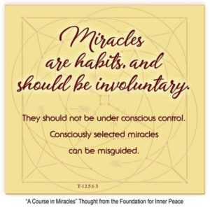 """graphic (ACIM Weekly Thought): """"Miracles are habits, and should be involuntary. They should not be under conscious control. Consciously selected miracles can be misguided."""" T-1.I.5:1-3"""