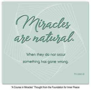 """graphic (ACIM Weekly Thought): """"Miracles are natural. When they do not occur something has gone wrong."""" T-1.I.6:1-2"""