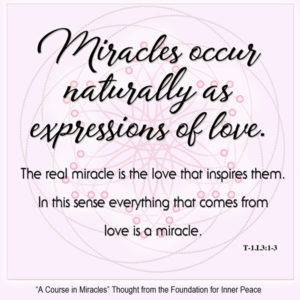 """graphic (ACIM Weekly Thought): """"Miracles occur naturally as expressions of love. The real miracle is the love that inspires them. In this sense everything that comes from love is a miracle."""" T-1.I.3:1-3"""