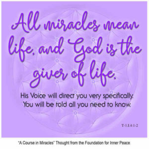 """graphic (ACIM Weekly Thought): """"""""All miracles mean life, and God is the Giver of life. His Voice will direct you very specifically. You will be told all you need to know."""" T-1.1.4:1-3"""