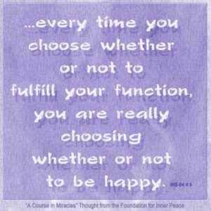 """graphic (ACIM Weekly Thought): Therefore, every time you choose whether or not to fulfill your function, you are really choosing whether or not to be happy."""" W-pI.64.4:4"""