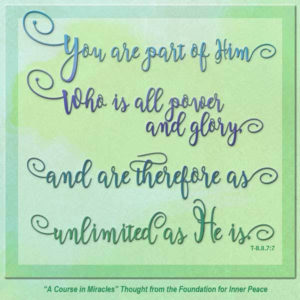 """graphic (ACIM Weekly Thought): """"You are part of Him Who is all power and glory, and are therefore as unlimited as He is."""" T-8.II.7:7"""