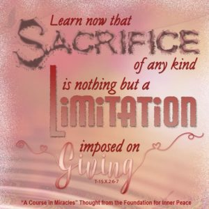 """graphic (ACIM Weekly Thought): """"Learn now that sacrifice of any kind is nothing but a limitation imposed on giving."""" T-15.X.2:6"""