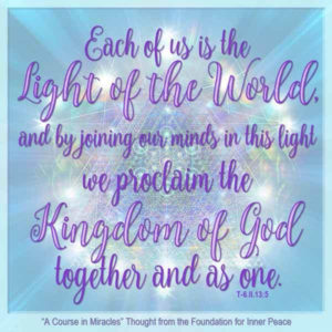 """graphic (ACIM Weekly Thought): """"Each of us is the light of the world, and by joining our minds in this light we proclaim the Kingdom of God together and as one."""" T-6.II.13:5"""