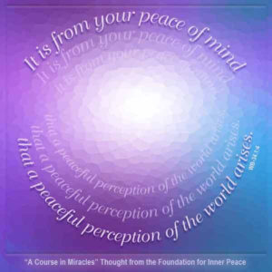 """graphic (ACIM Weekly Thought): It is from your peace of mind that a peaceful perception of the world arises."""" W-pI.34.1:4"""