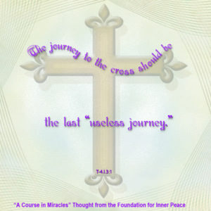 """graphic (ACIM Weekly Thought): """"The journey to the cross should be the last 'useless journey.'"""" T-4.In.3:1"""