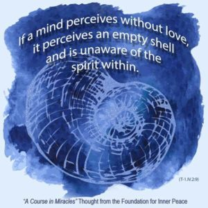 """graphic (ACIM Weekly Thought): """"If a mind perceives without love, it perceives an empty shell and is unaware of the spirit within."""" T-1.IV.2.9"""