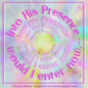 """graphic (ACIM Weekly Thought): """"Into His presence would I enter now."""" W-pI.157"""