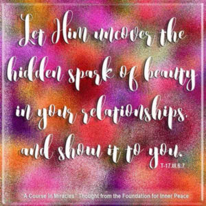 """graphic (ACIM Weekly Thought): """"Let Him uncover the hidden spark of beauty in your relationships, and show it to you."""" T-17.III.6:7"""