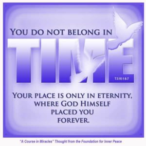 """graphic (ACIM Weekly Thought): """"You do not belong in time. Your place is only in eternity, where God Himself placed you forever."""" T-5.VI.1:6-7"""