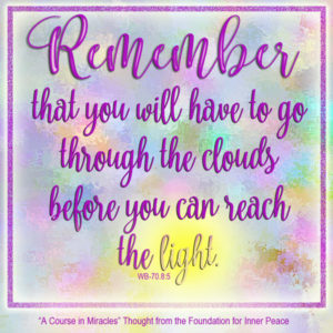 """graphic (ACIM Weekly Thought): """"Remember that you will have to go through the clouds before you can reach the light. But remember also that you have never found anything in the cloud patterns you imagined that endured, or that you wanted."""" W-pI-70.8:5-6"""