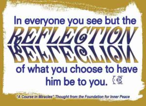 """graphic (ACIM Weekly Thought): """"In everyone you see but the reflection of what you choose to have him be to you."""" T-25.V.4:7"""