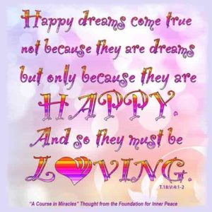 """graphic (ACIM Weekly Thought): """"Happy dreams come true, not because they are dreams, but only because they are happy. And so they must be loving."""" T-18.V.4:1-2"""